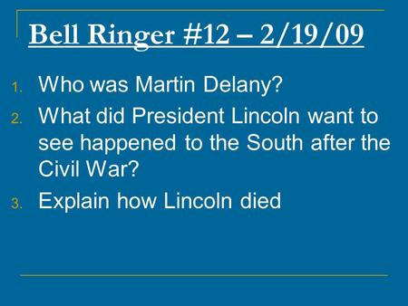Bell Ringer #12 – 2/19/09 1. Who was Martin Delany? 2. What did President Lincoln want to see happened to the South after the Civil War? 3. Explain how.