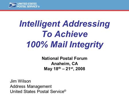 Intelligent Addressing To Achieve 100% Mail Integrity National Postal Forum Anaheim, CA May 18 th – 21 st, 2008 Jim Wilson Address Management United States.