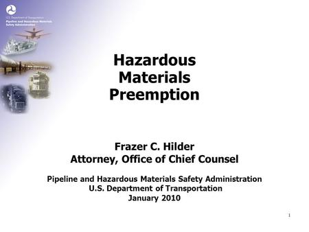 1 Frazer C. Hilder Attorney, Office of Chief Counsel Hazardous Materials Preemption Pipeline and Hazardous Materials Safety Administration U.S. Department.