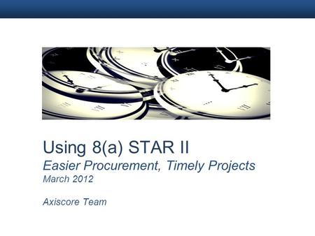 Using 8(a) STAR II Easier Procurement, Timely Projects March 2012 Axiscore Team.
