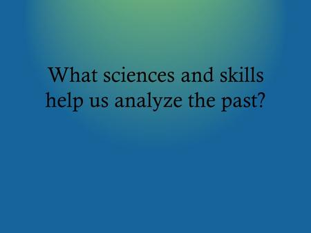 What sciences and skills help us analyze the past?