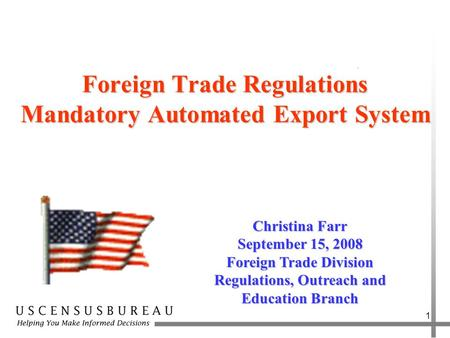 1 Foreign Trade Regulations Mandatory Automated Export System Christina Farr September 15, 2008 Foreign Trade Division Regulations, Outreach and Education.