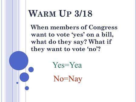 W ARM U P 3/18 When members of Congress want to vote 'yes' on a bill, what do they say? What if they want to vote 'no'? Yes=Yea No=Nay.
