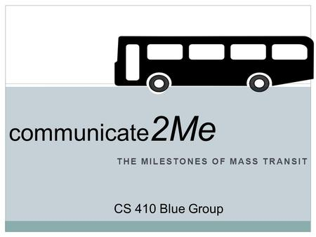 THE MILESTONES OF MASS TRANSIT CS 410 Blue Group communicate 2Me.