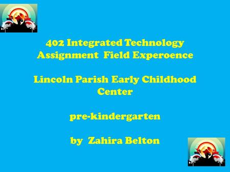 402 Integrated Technology Assignment Field Experoence Lincoln Parish Early Childhood Center pre-kindergarten by Zahira Belton.