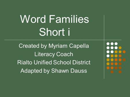 Word Families Short i Created by Myriam Capella Literacy Coach Rialto Unified School District Adapted by Shawn Dauss.