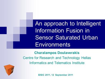 An approach to Intelligent Information Fusion in Sensor Saturated Urban Environments Charalampos Doulaverakis Centre for Research and Technology Hellas.