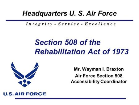 Headquarters U. S. Air Force I n t e g r i t y - S e r v i c e - E x c e l l e n c e Section 508 of the Rehabilitation Act of 1973 Mr. Wayman I. Braxton.