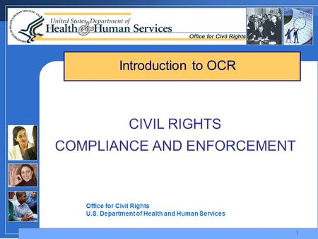 1 CIVIL RIGHTS COMPLIANCE AND ENFORCEMENT Office for Civil Rights U.S. Department of Health and Human Services Introduction to OCR.