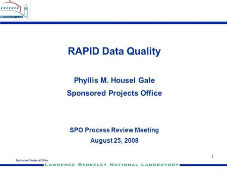 Sponsored Projects Office 1 RAPID Data Quality Phyllis M. Housel Gale Sponsored Projects Office SPO Process Review Meeting August 25, 2008.