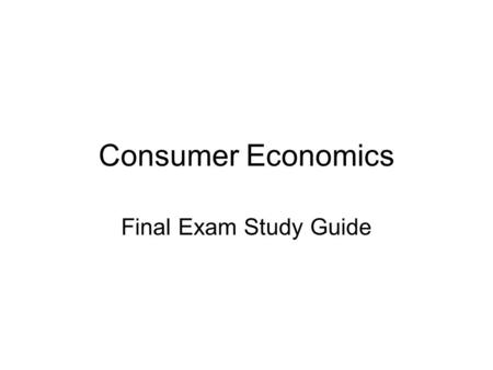Consumer Economics Final Exam Study Guide. Economy Unit Define the following terms: –Supply –Demand –Scarcity –Opportunity Cost –Surplus –Shortage –Inflation.