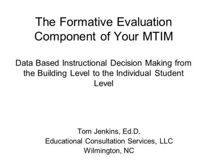 The Formative Evaluation Component of Your MTIM Data Based Instructional Decision Making from the Building Level to the Individual Student Level Tom Jenkins,