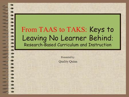 From TAAS to TAKS: Keys to Leaving No Learner Behind : Research-Based Curriculum and Instruction Presented by: Quality Quinn.
