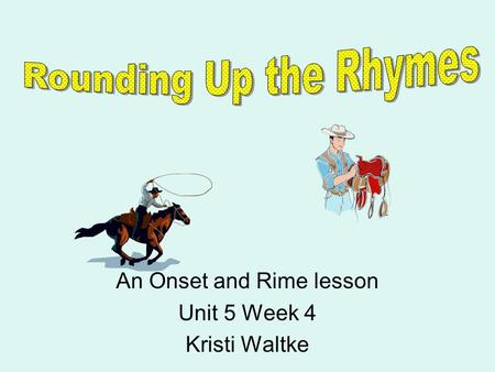 An Onset and Rime lesson Unit 5 Week 4 Kristi Waltke.