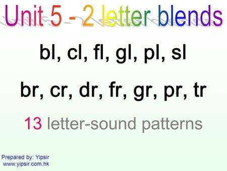 Prepared by: Yipsir www.yipsir.com.hk bl, cl, fl, gl, pl, sl br, cr, dr, fr, gr, pr, tr 13 letter-sound patterns.