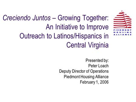 Creciendo Juntos – Growing Together: An Initiative to Improve Outreach to Latinos/Hispanics in Central Virginia Presented by: Peter Loach Deputy Director.