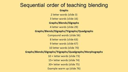 Sequential order of teaching blending Graphs 2 letter words (slide 3) 3 letter words (slide 16) Graphs/Blends/Digraphs 4 letter words (slide 29) Graphs/Blends/Digraphs/Trigraphs/Quadgraphs.