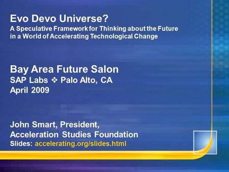 Evo Devo Universe? A Speculative Framework for Thinking about the Future in a World of Accelerating Technological Change Bay Area Future Salon SAP Labs.