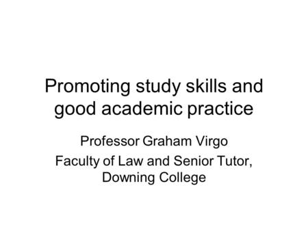 Promoting study skills and good academic practice Professor Graham Virgo Faculty of Law and Senior Tutor, Downing College.