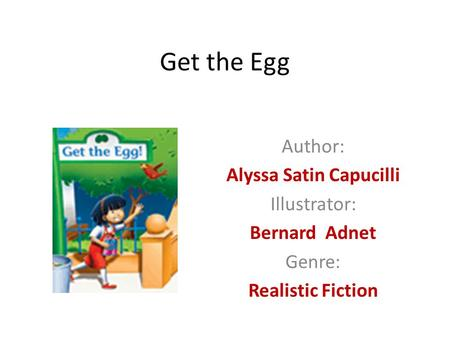 Get the Egg Author: Alyssa Satin Capucilli Illustrator: Bernard Adnet Genre: Realistic Fiction.