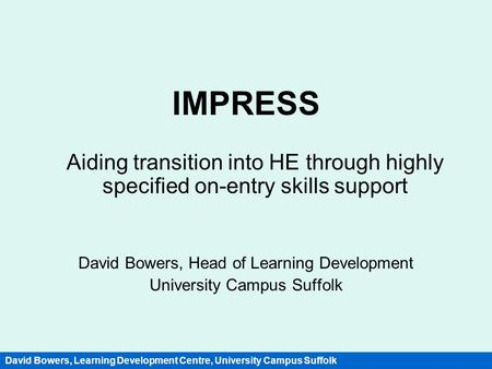 IMPRESS Aiding transition into HE through highly specified on-entry skills support David Bowers, Head of Learning Development University Campus Suffolk.