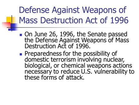 Defense Against Weapons of Mass Destruction Act of 1996 On June 26, 1996, the Senate passed the Defense Against Weapons of Mass Destruction Act of 1996.