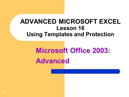 Microsoft Office 2003: Advanced 1 ADVANCED MICROSOFT EXCEL Lesson 16 Using Templates and Protection.