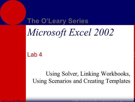 McGraw-Hill/Irwin The O'Leary Series © 2002 The McGraw-Hill Companies, Inc. All rights reserved. Microsoft Excel 2002 Lab 4 Using Solver, Linking Workbooks,