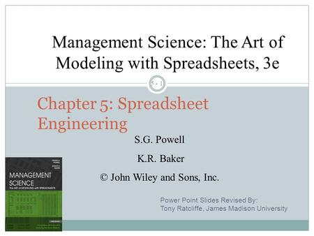 5 - 1 Chapter 5: Spreadsheet Engineering Management Science: The Art of Modeling with Spreadsheets, 3e S.G. Powell K.R. Baker © John Wiley and Sons, Inc.