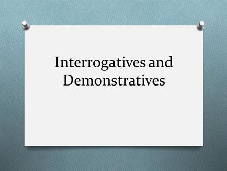 Interrogatives and Demonstratives. Interrogative Pronouns O An interrogative pronoun is used to introduce a question. Interrogative PronounsUse who, whomrefers.