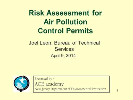 Risk Assessment for Air Pollution Control Permits Joel Leon, Bureau of Technical Services April 9, 2014 1 Presented by – ACE academy New Jersey Department.