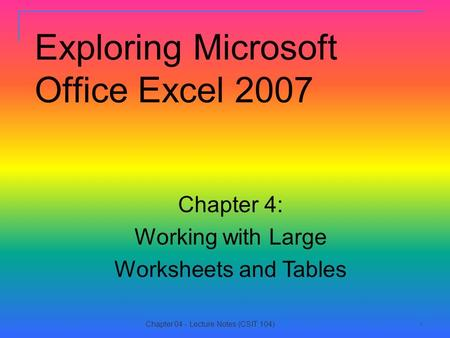 11 Exploring Microsoft Office Excel 2007 Chapter 4: Working with Large Worksheets and Tables Chapter 04 - Lecture Notes (CSIT 104)