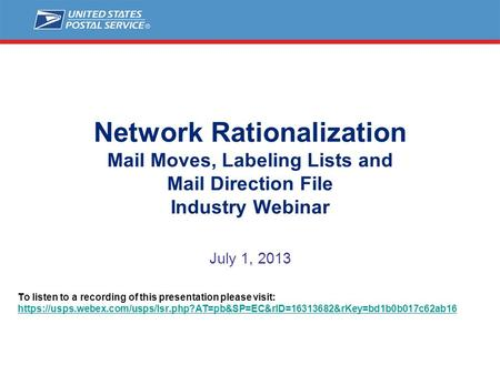 Network Rationalization Mail Moves, Labeling Lists and Mail Direction File Industry Webinar July 1, 2013 To listen to a recording of this presentation.