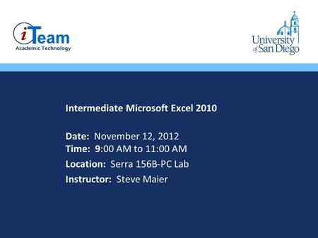 Intermediate Microsoft Excel 2010 Date: November 12, 2012 Time: 9:00 AM to 11:00 AM Location: Serra 156B-PC Lab Instructor: Steve Maier.