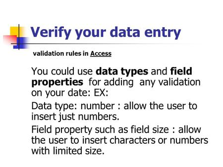 Verify your data entry You could use data types and field properties for adding any validation on your date: EX: Data type: number : allow the user to.