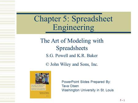 5 - 1 Chapter 5: Spreadsheet Engineering The Art of Modeling with Spreadsheets S.G. Powell and K.R. Baker © John Wiley and Sons, Inc. PowerPoint Slides.