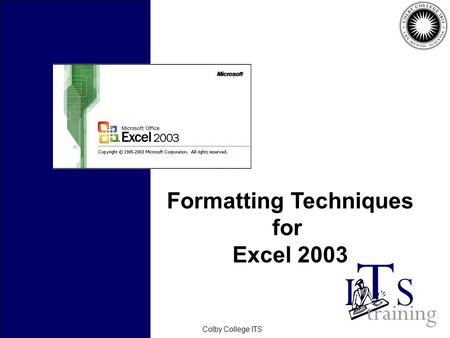 February 2006Colby College ITS Formatting Techniques for Excel 2003.