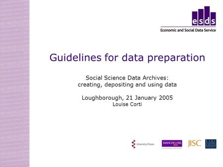 Guidelines for data preparation Social Science Data Archives: creating, depositing and using data Loughborough, 21 January 2005 Louise Corti.