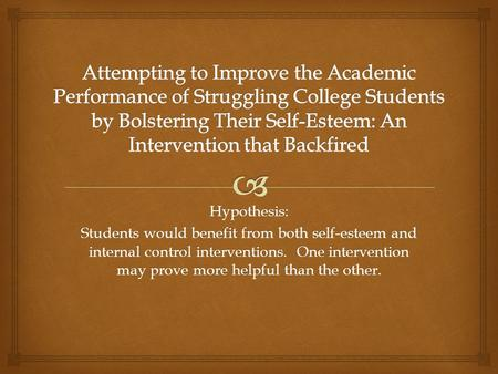 Hypothesis: Students would benefit from both self-esteem and internal control interventions. One intervention may prove more helpful than the other.