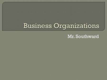 Mr. Southward.  Sole Proprietorships  Partnerships  Corporations.
