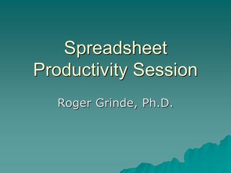 Spreadsheet Productivity Session Roger Grinde, Ph.D.