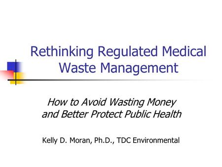 Rethinking Regulated Medical Waste Management How to Avoid Wasting Money and Better Protect Public Health Kelly D. Moran, Ph.D., TDC Environmental.