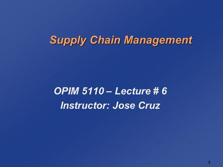 1 1 Supply Chain Management OPIM 5110 – Lecture # 6 Instructor: Jose Cruz.