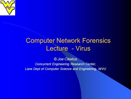 Computer Network Forensics Lecture - Virus © Joe Cleetus Concurrent Engineering Research Center, Lane Dept of Computer Science and Engineering, WVU.