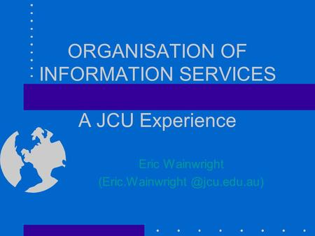 ORGANISATION OF INFORMATION SERVICES A JCU Experience Eric Wainwright