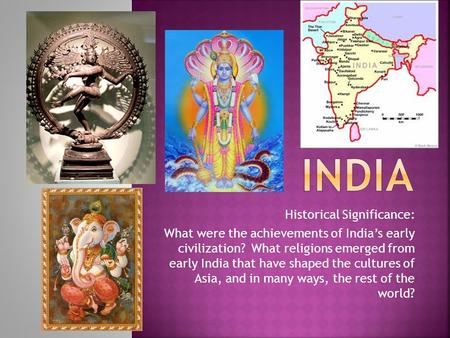 Historical Significance: What were the achievements of India's early civilization? What religions emerged from early India that have shaped the cultures.