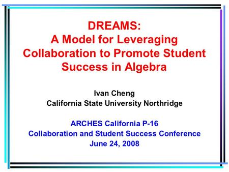 Ivan Cheng California State University Northridge ARCHES California P-16 Collaboration and Student Success Conference June 24, 2008 DREAMS: A Model for.