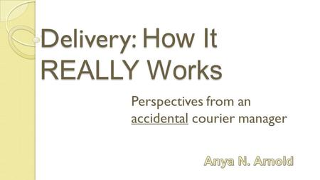 Delivery: How It REALLY Works Perspectives from an accidental courier manager.