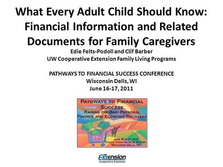 What Every Adult Child Should Know: Financial Information and Related Documents for Family Caregivers Edie Felts-Podoll and Clif Barber UW Cooperative.