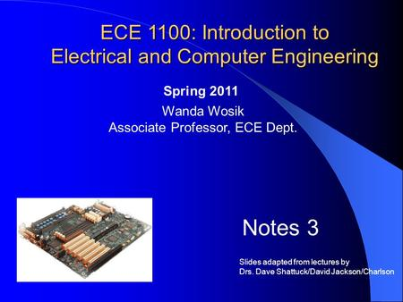 ECE 1100: Introduction to Electrical and Computer Engineering Wanda Wosik Associate Professor, ECE Dept. Spring 2011 Notes 3 Slides adapted from lectures.